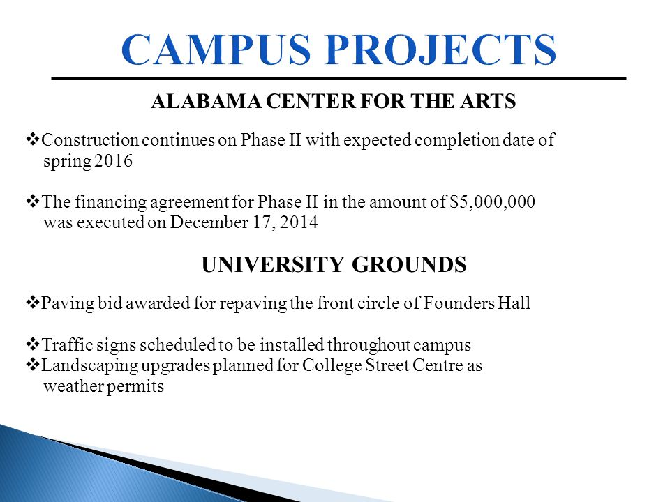 ALABAMA CENTER FOR THE ARTS  Construction continues on Phase II with expected completion date of spring 2016  The financing agreement for Phase II in the amount of $5,000,000 was executed on December 17, 2014 UNIVERSITY GROUNDS  Paving bid awarded for repaving the front circle of Founders Hall  Traffic signs scheduled to be installed throughout campus  Landscaping upgrades planned for College Street Centre as weather permits