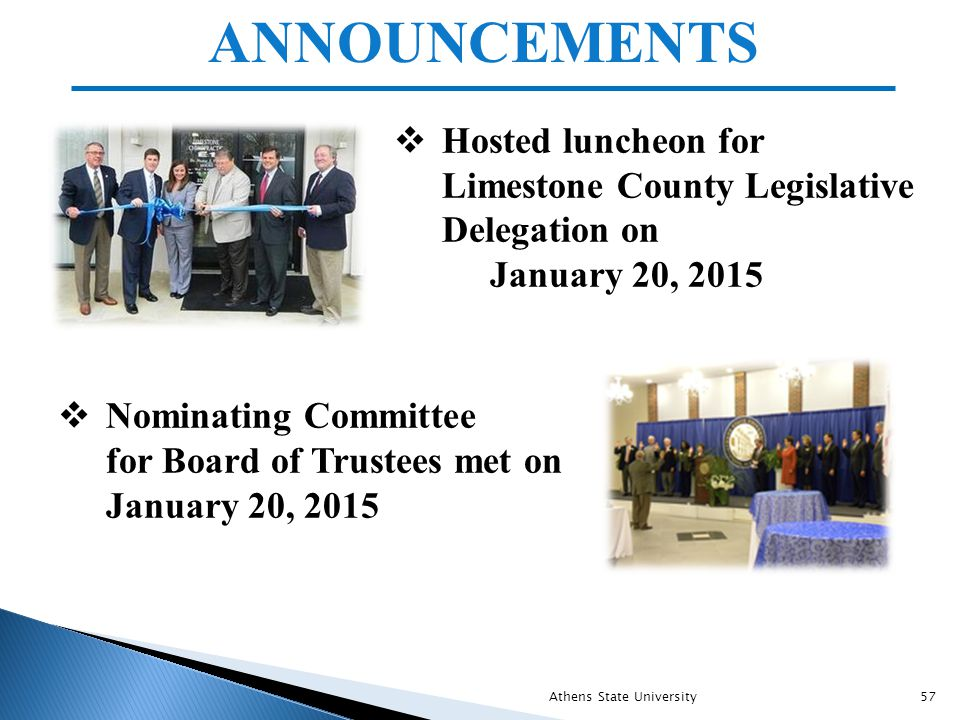 ANNOUNCEMENTS  Hosted luncheon for Limestone County Legislative Delegation on January 20, 2015  Nominating Committee for Board of Trustees met on January 20, 2015 Athens State University57