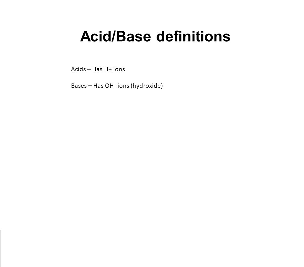 Acid/Base definitions Acids – Has H+ ions Bases – Has OH- ions (hydroxide)