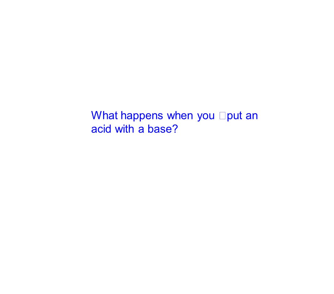 What happens when you put an acid with a base?