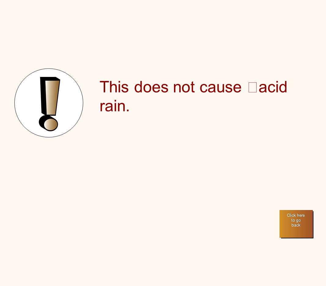 This does not cause acid rain. Click here to go back Click here to go back