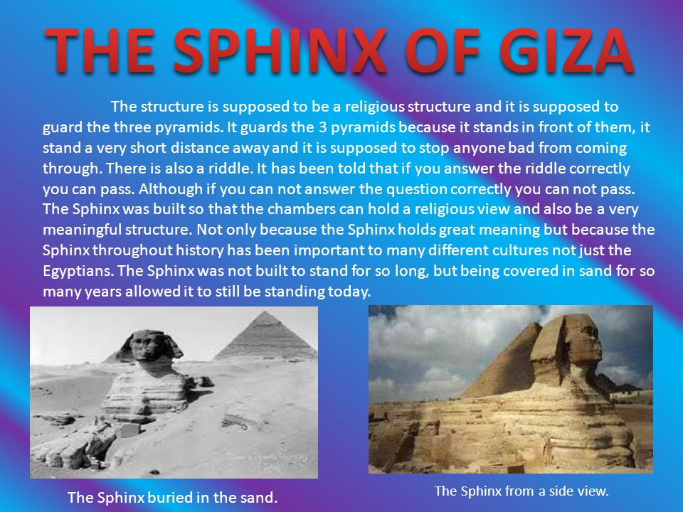 The structure is supposed to be a religious structure and it is supposed to guard the three pyramids. It guards the 3 pyramids because it stands in fr