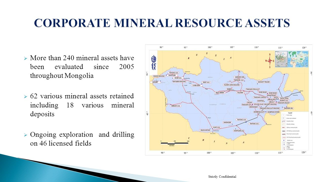 Strictly Confidential  5 high grade thermal & coking coal - 607.4 million tonnes of proven resource and targeting 2.5-3 billion tonnes  2 large tonnage thermal coal - 3.8 billion tonnes  1 gold - 459.42 kg proven reserve targeting 6 tone  2 molybdenum - 58238.94 tonnes of proven reserve targeting 800.000 tones, and minor Cu 67,585.1t, Re 9 t  1 lithium, strontium, potash - 1,420,000.0 T net metal Li and Strontium 408,000.0 T net metal, Potash sulphate 22,0 MT.