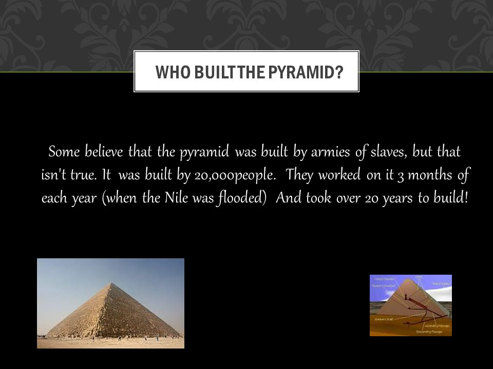 Some believe that the pyramid was built by armies of slaves, but that isn t true.
