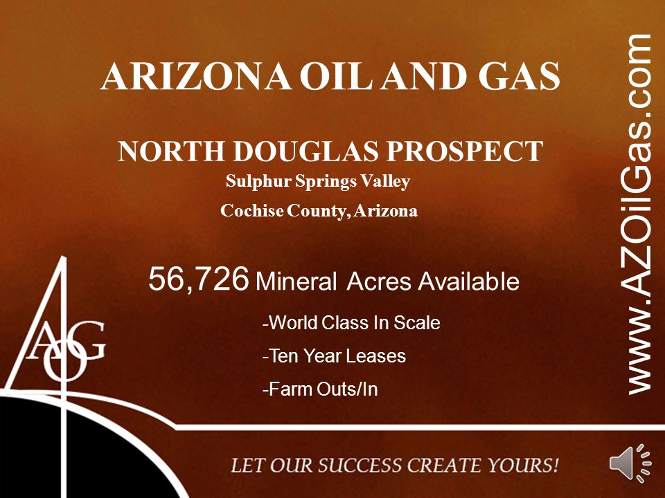 www.AZOilGas.com ARIZONA OIL AND GAS NORTH DOUGLAS PROSPECT 56,726 Mineral Acres Available Cochise County, Arizona - World Class In Scale -Ten Year Leases -Farm Outs/In Sulphur Springs Valley