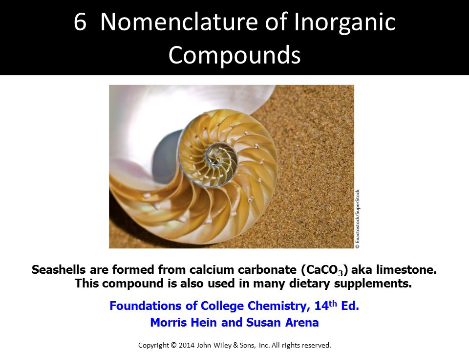 Foundations of College Chemistry, 14 th Ed. Morris Hein and Susan Arena Seashells are formed from calcium carbonate (CaCO 3 ) aka limestone. This comp