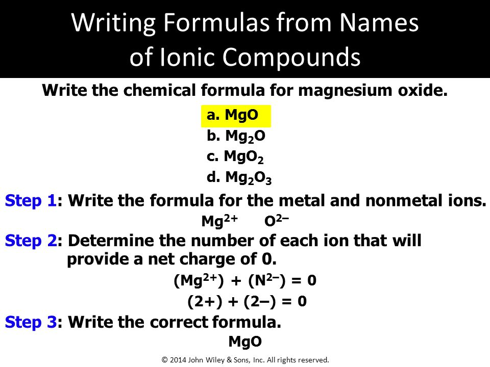 a. MgO b. Mg 2 O c. MgO 2 d. Mg 2 O 3 Write the chemical formula for magnesium oxide. Mg 2+ O 2– (Mg 2+ ) + (N 2– ) = 0 (2+) + (2–) = 0 MgO Step 1: Wr