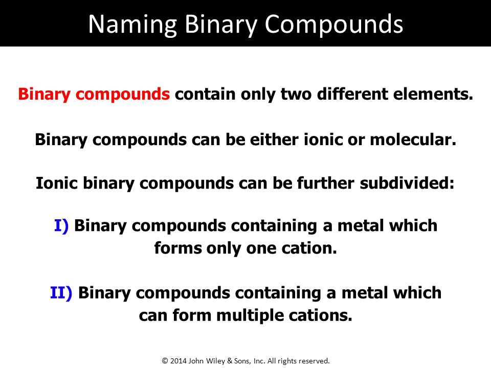 Binary compounds contain only two different elements. Binary compounds can be either ionic or molecular. I) Binary compounds containing a metal which