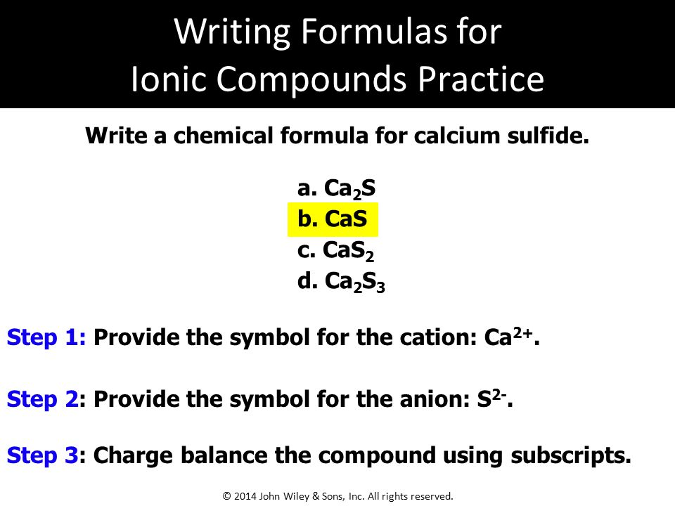 Write a chemical formula for calcium sulfide. Step 1: Provide the symbol for the cation: Ca 2+. Step 2: Provide the symbol for the anion: S 2-. a. Ca