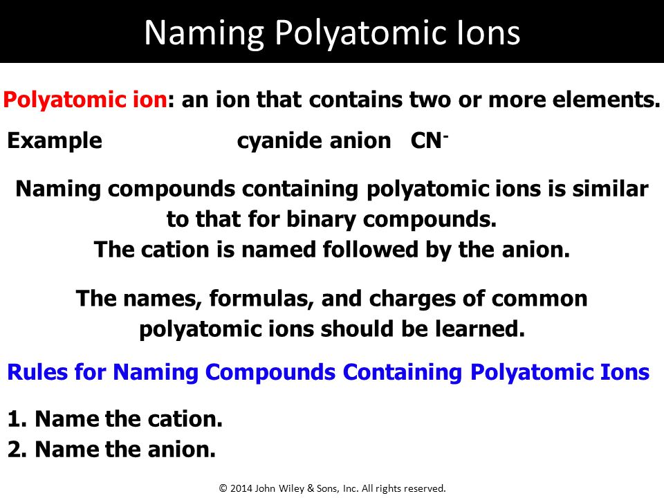 Polyatomic ion: an ion that contains two or more elements. Naming compounds containing polyatomic ions is similar to that for binary compounds. The ca