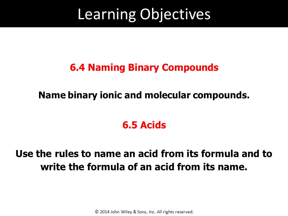 Name binary ionic and molecular compounds. 6.4 Naming Binary Compounds Use the rules to name an acid from its formula and to write the formula of an a
