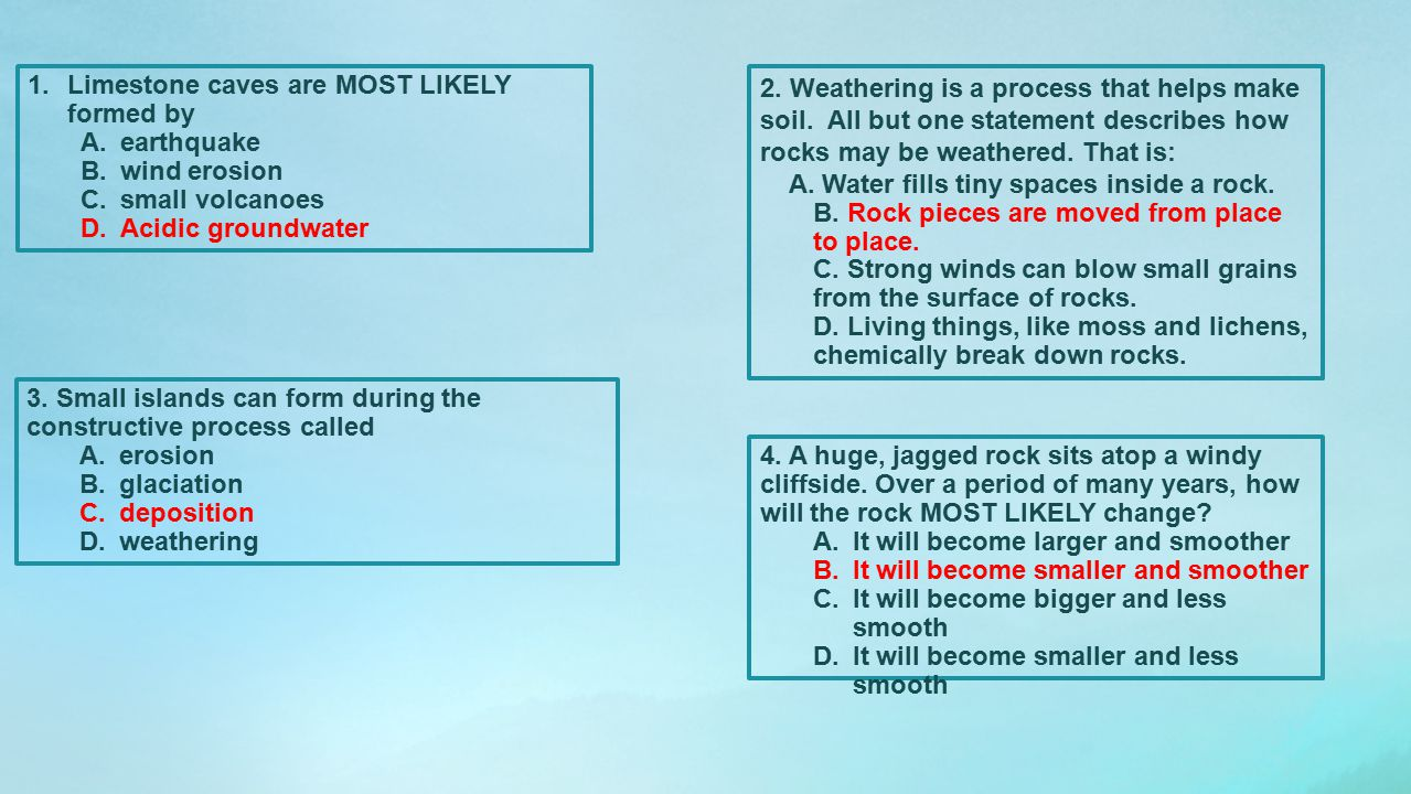 1.Limestone caves are MOST LIKELY formed by A.earthquake B.wind erosion C.small volcanoes D.Acidic groundwater 2. Weathering is a process that helps m