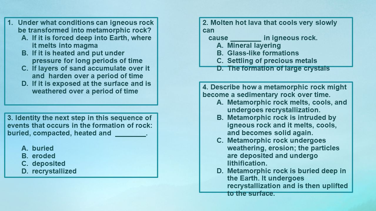1.Under what conditions can igneous rock be transformed into metamorphic rock? A.If it is forced deep into Earth, where it melts into magma B.If it is