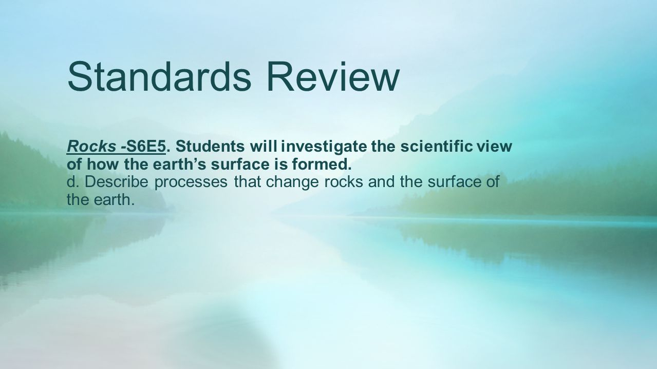 Standards Review Rocks -S6E5. Students will investigate the scientific view of how the earth's surface is formed. d. Describe processes that change ro