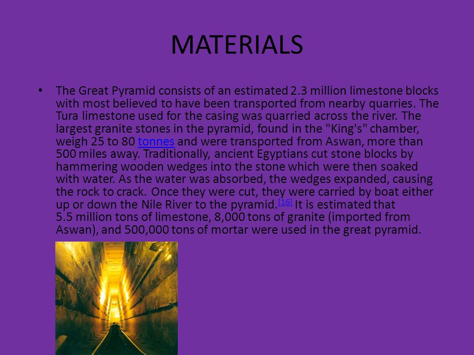 MATERIALS The Great Pyramid consists of an estimated 2.3 million limestone blocks with most believed to have been transported from nearby quarries. Th