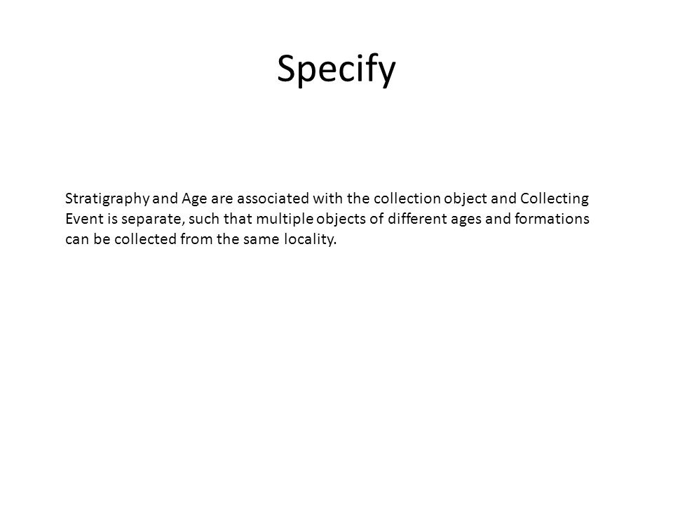 Specify Stratigraphy and Age are associated with the collection object and Collecting Event is separate, such that multiple objects of different ages and formations can be collected from the same locality.