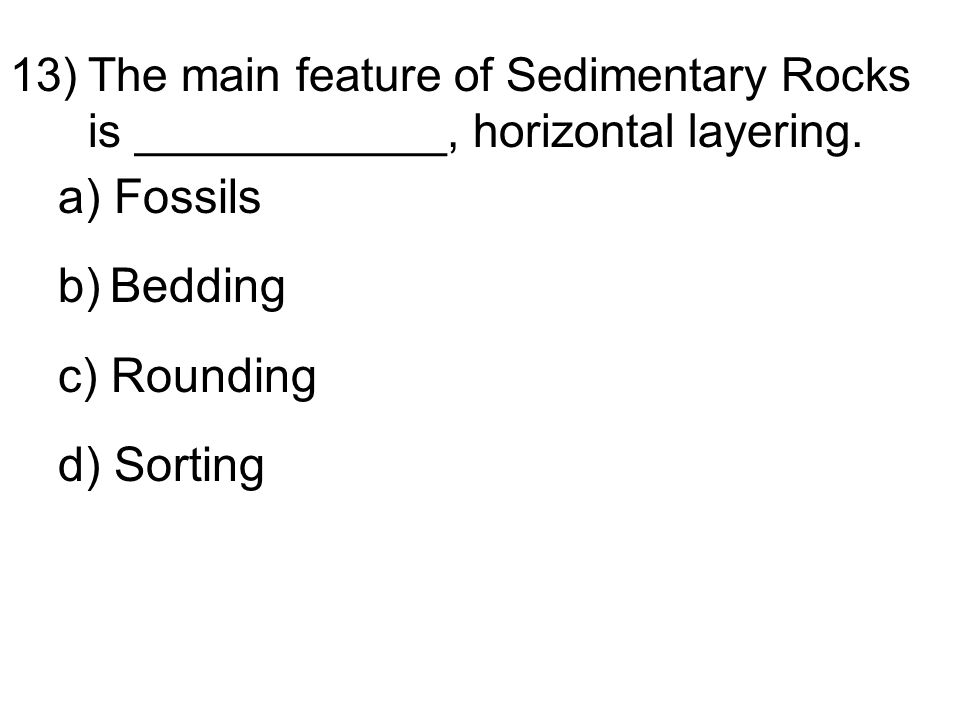 13)The main feature of Sedimentary Rocks is ____________, horizontal layering.