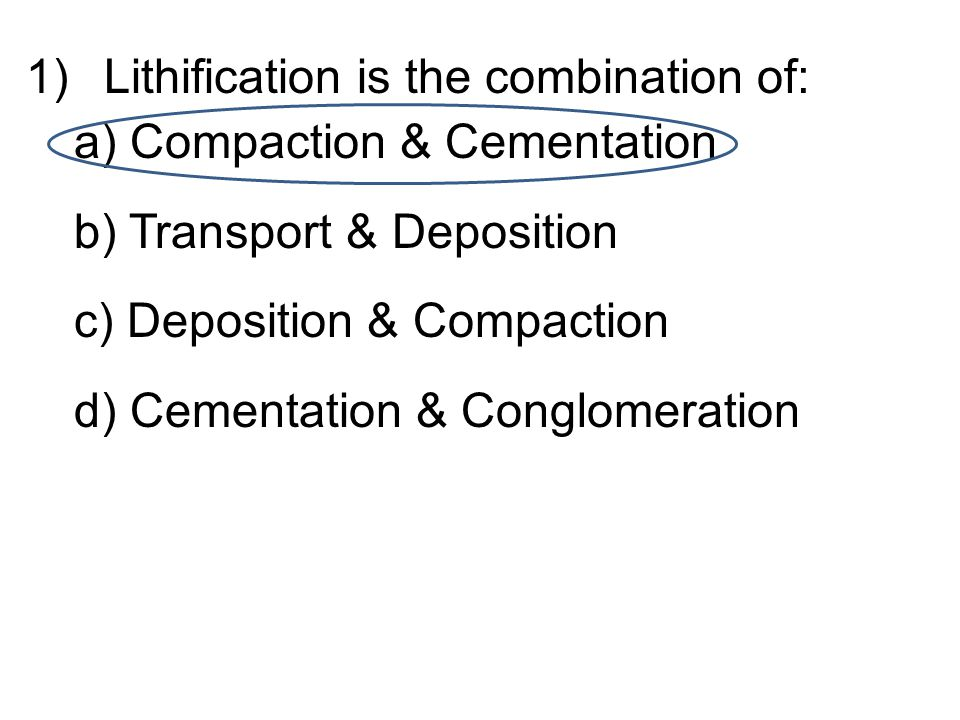 1)Lithification is the combination of: a) Compaction & Cementation b) Transport & Deposition c) Deposition & Compaction d) Cementation & Conglomeration