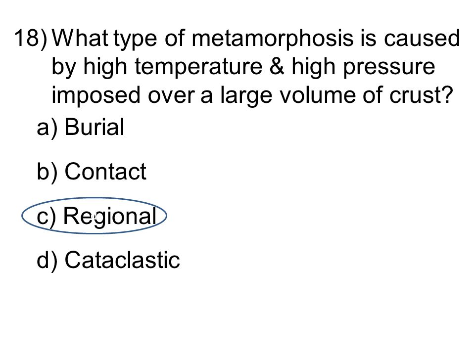 18)What type of metamorphosis is caused by high temperature & high pressure imposed over a large volume of crust.
