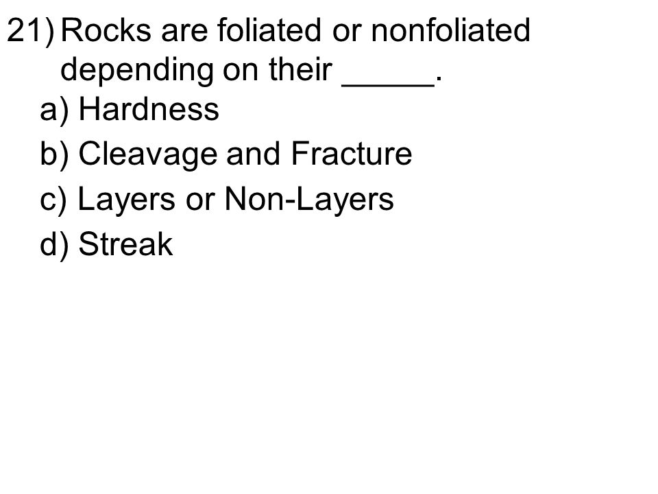 21)Rocks are foliated or nonfoliated depending on their _____.