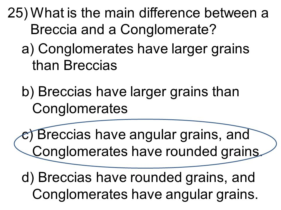 25)What is the main difference between a Breccia and a Conglomerate.