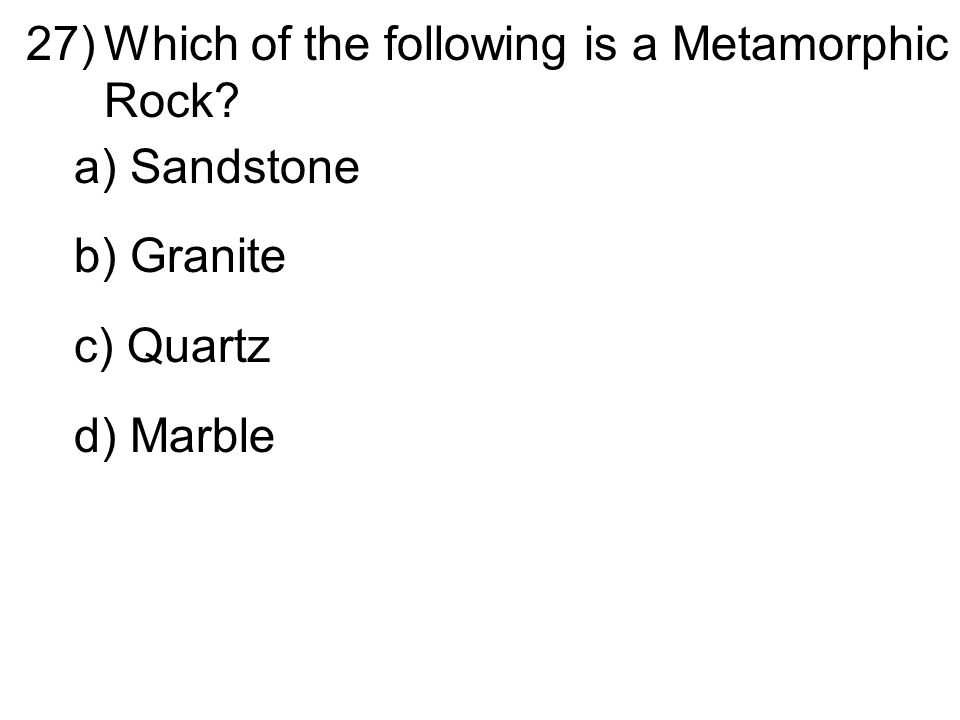 27)Which of the following is a Metamorphic Rock? a) Sandstone b) Granite c) Quartz d) Marble