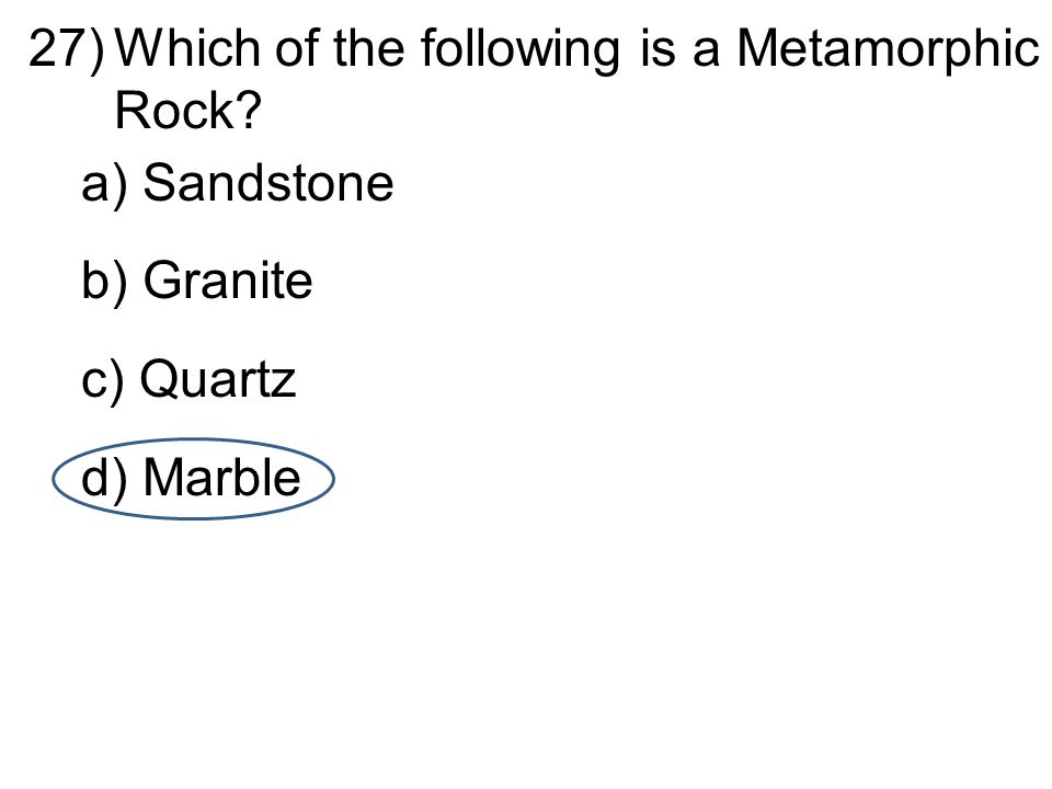 d 27)Which of the following is a Metamorphic Rock? a) Sandstone b) Granite c) Quartz d) Marble