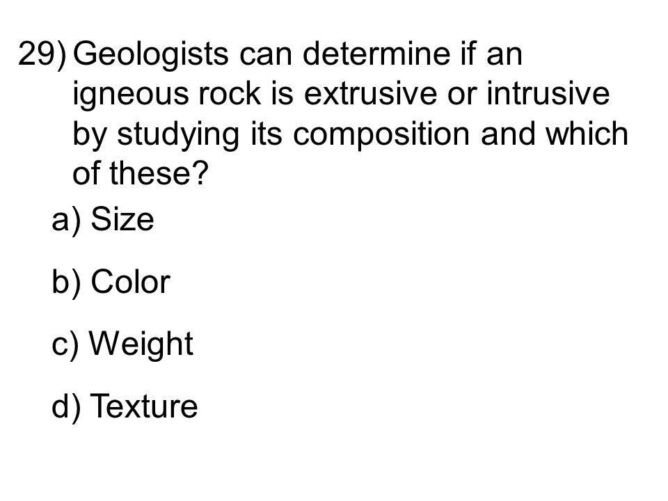 29)Geologists can determine if an igneous rock is extrusive or intrusive by studying its composition and which of these.