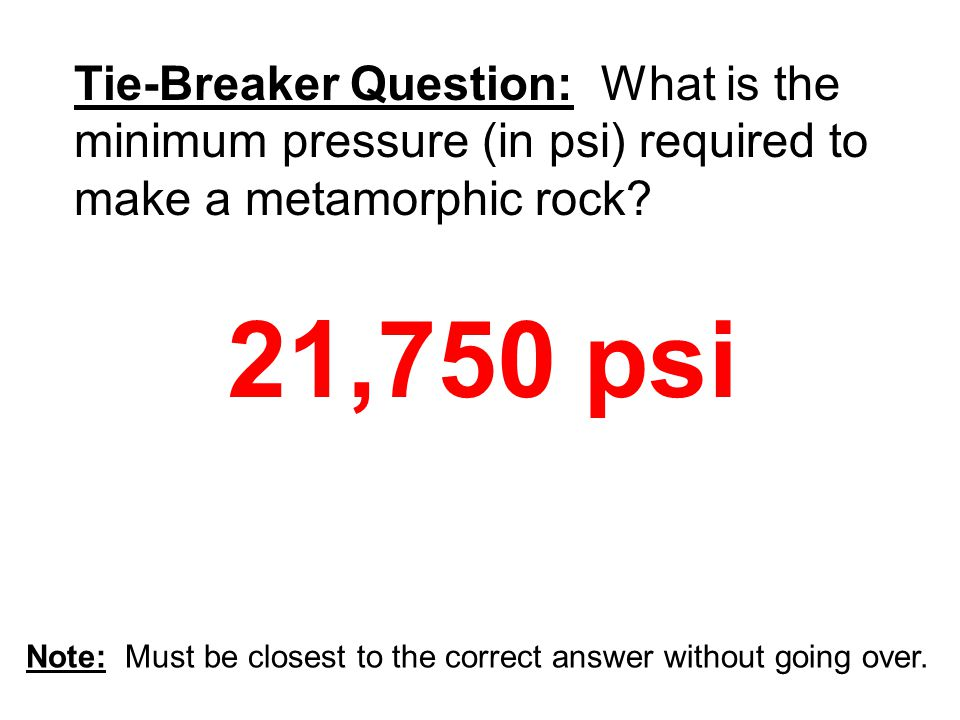 21,750 psi Tie-Breaker Question: What is the minimum pressure (in psi) required to make a metamorphic rock?