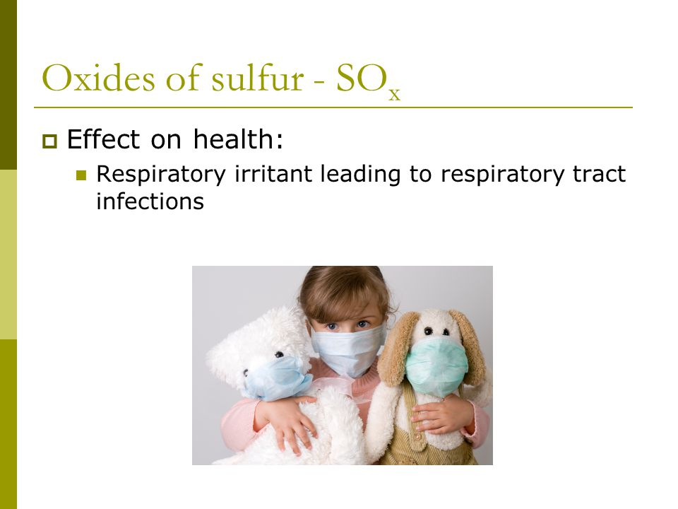 Oxides of sulfur - SO x  Effect on health: Respiratory irritant leading to respiratory tract infections