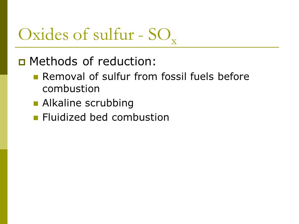 Oxides of sulfur - SO x  Methods of reduction: Removal of sulfur from fossil fuels before combustion Alkaline scrubbing Fluidized bed combustion