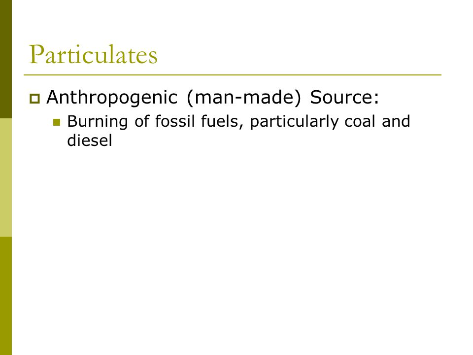 Particulates  Anthropogenic (man-made) Source: Burning of fossil fuels, particularly coal and diesel