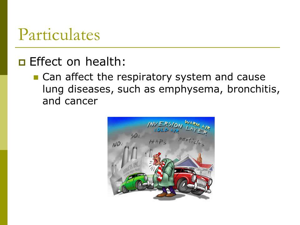 Particulates  Effect on health: Can affect the respiratory system and cause lung diseases, such as emphysema, bronchitis, and cancer