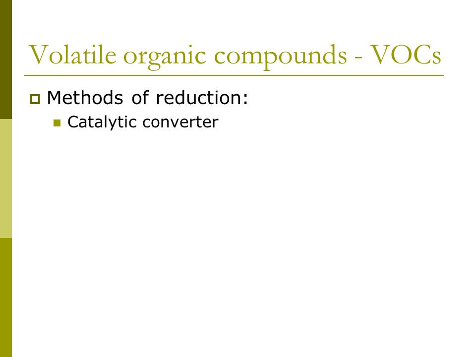 Volatile organic compounds - VOCs  Methods of reduction: Catalytic converter