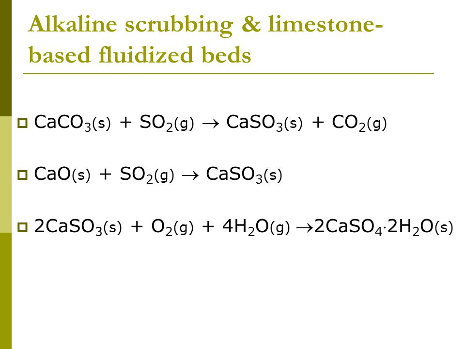 Alkaline scrubbing & limestone- based fluidized beds  CaCO 3 (s) + SO 2 (g)  CaSO 3 (s) + CO 2 (g)  CaO (s) + SO 2 (g)  CaSO 3 (s)  2CaSO 3 (s) + O 2 (g) + 4H 2 O (g) 2CaSO 4 2H 2 O (s)