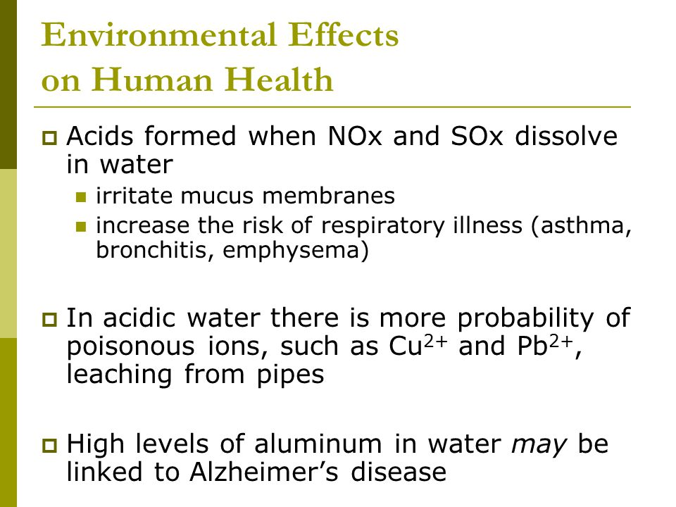 Environmental Effects on Human Health  Acids formed when NOx and SOx dissolve in water irritate mucus membranes increase the risk of respiratory illness (asthma, bronchitis, emphysema)  In acidic water there is more probability of poisonous ions, such as Cu 2+ and Pb 2+, leaching from pipes  High levels of aluminum in water may be linked to Alzheimer's disease