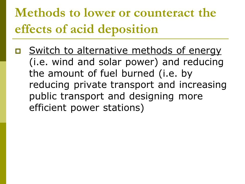 Methods to lower or counteract the effects of acid deposition  Switch to alternative methods of energy (i.e.