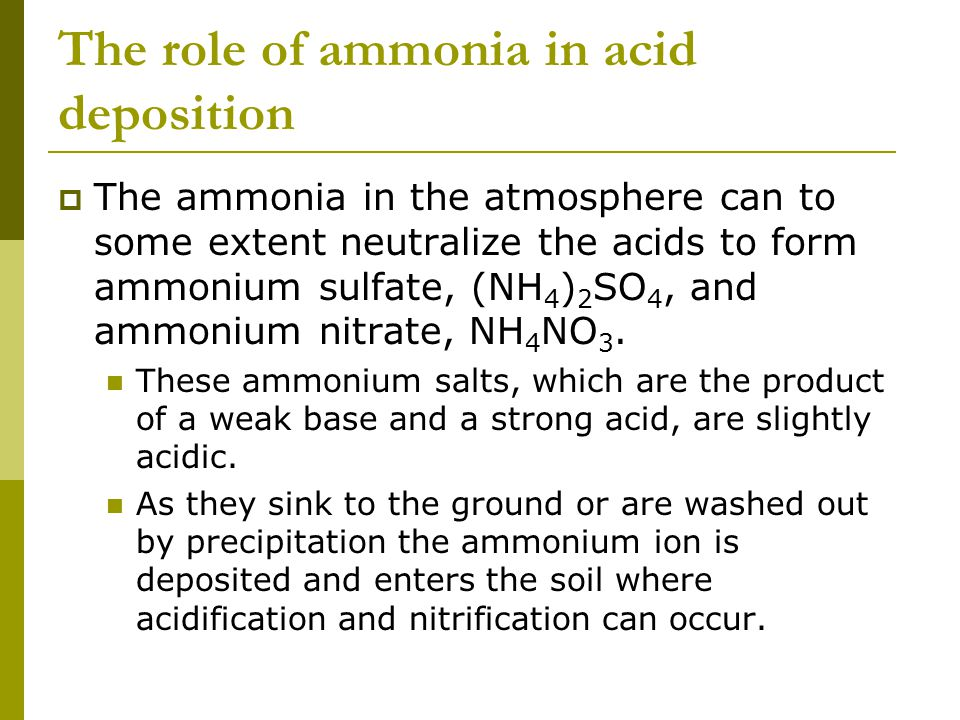 The role of ammonia in acid deposition  The ammonia in the atmosphere can to some extent neutralize the acids to form ammonium sulfate, (NH 4 ) 2 SO 4, and ammonium nitrate, NH 4 NO 3.