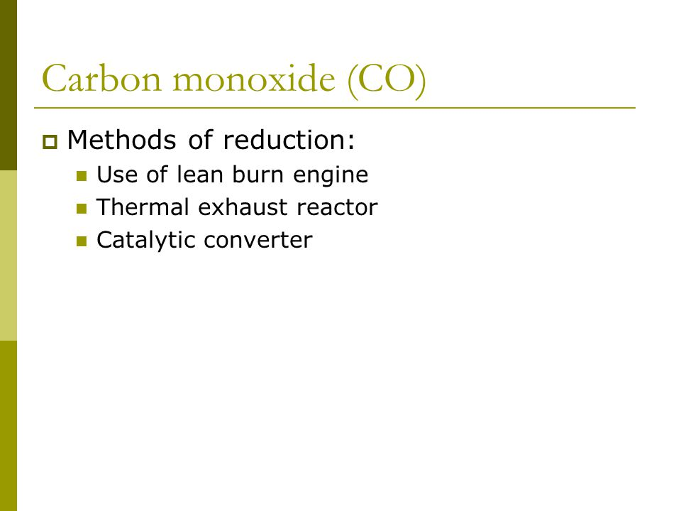Carbon monoxide (CO)  Methods of reduction: Use of lean burn engine Thermal exhaust reactor Catalytic converter