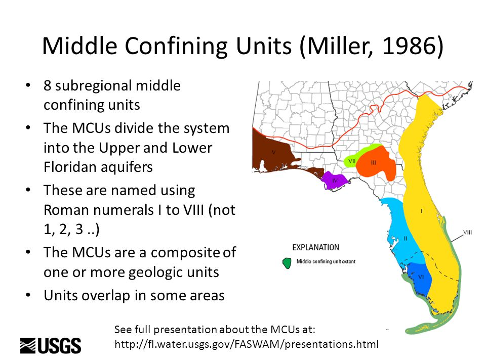 Middle Confining Units (Miller, 1986) 8 subregional middle confining units The MCUs divide the system into the Upper and Lower Floridan aquifers These are named using Roman numerals I to VIII (not 1, 2, 3..) The MCUs are a composite of one or more geologic units Units overlap in some areas See full presentation about the MCUs at: http://fl.water.usgs.gov/FASWAM/presentations.html