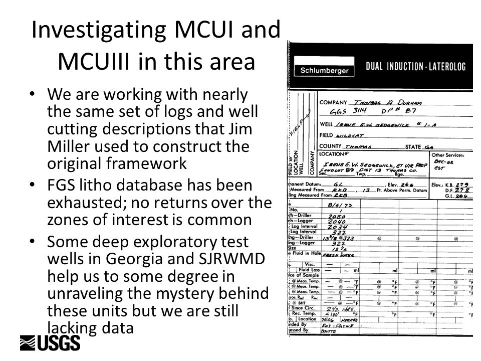 Investigating MCUI and MCUIII in this area We are working with nearly the same set of logs and well cutting descriptions that Jim Miller used to construct the original framework FGS litho database has been exhausted; no returns over the zones of interest is common Some deep exploratory test wells in Georgia and SJRWMD help us to some degree in unraveling the mystery behind these units but we are still lacking data
