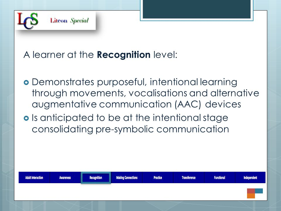 A learner at the Recognition level:  Demonstrates purposeful, intentional learning through movements, vocalisations and alternative augmentative communication (AAC) devices  Is anticipated to be at the intentional stage consolidating pre-symbolic communication