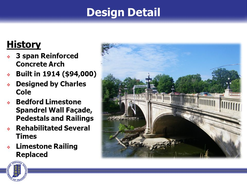 History  3 span Reinforced Concrete Arch  Built in 1914 ($94,000)  Designed by Charles Cole  Bedford Limestone Spandrel Wall Façade, Pedestals and Railings  Rehabilitated Several Times  Limestone Railing Replaced Design Detail