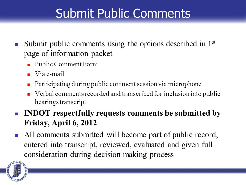 Submit Public Comments Submit public comments using the options described in 1 st page of information packet Public Comment Form Via e-mail Participating during public comment session via microphone Verbal comments recorded and transcribed for inclusion into public hearings transcript INDOT respectfully requests comments be submitted by Friday, April 6, 2012 All comments submitted will become part of public record, entered into transcript, reviewed, evaluated and given full consideration during decision making process