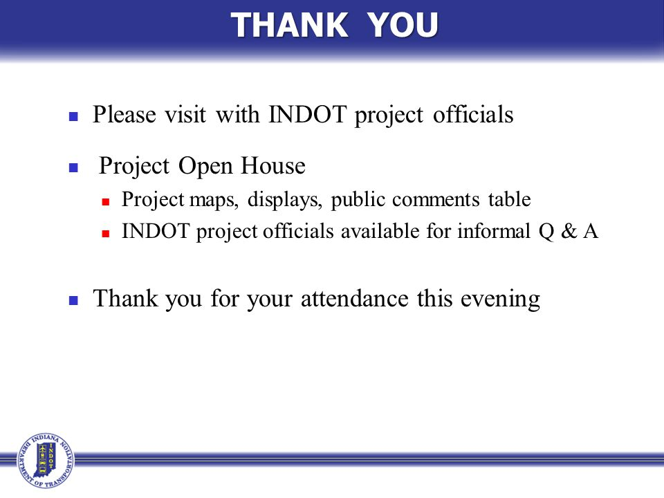 THANK YOU Please visit with INDOT project officials Project Open House Project maps, displays, public comments table INDOT project officials available for informal Q & A Thank you for your attendance this evening