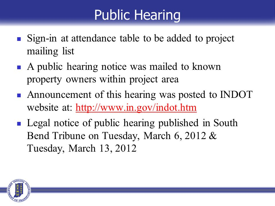 Public Hearing Sign-in at attendance table to be added to project mailing list A public hearing notice was mailed to known property owners within project area Announcement of this hearing was posted to INDOT website at: http://www.in.gov/indot.htmhttp://www.in.gov/indot.htm Legal notice of public hearing published in South Bend Tribune on Tuesday, March 6, 2012 & Tuesday, March 13, 2012