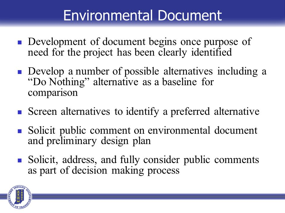 Environmental Document Development of document begins once purpose of need for the project has been clearly identified Develop a number of possible alternatives including a Do Nothing alternative as a baseline for comparison Screen alternatives to identify a preferred alternative Solicit public comment on environmental document and preliminary design plan Solicit, address, and fully consider public comments as part of decision making process