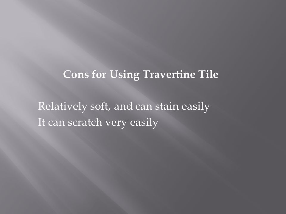 Cons for Using Travertine Tile Relatively soft, and can stain easily It can scratch very easily