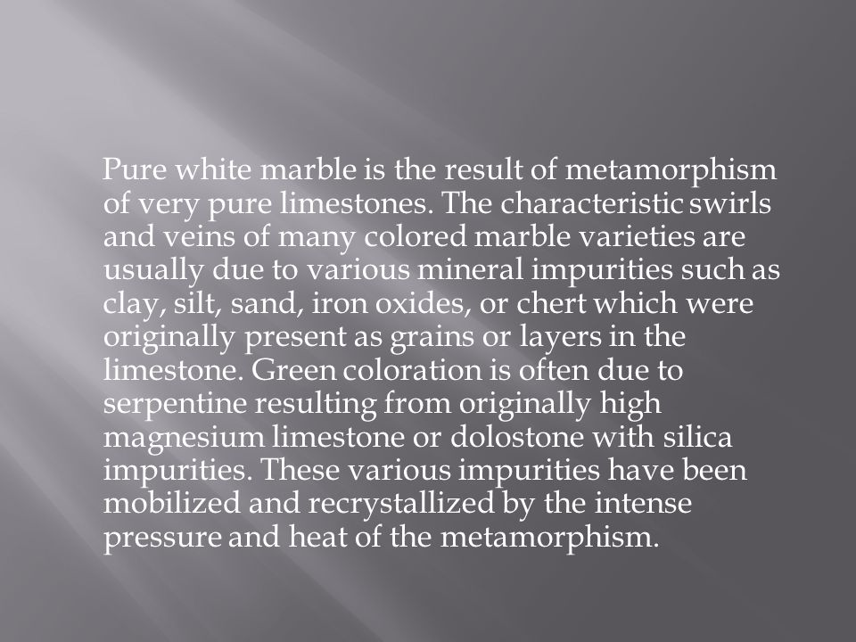 Pure white marble is the result of metamorphism of very pure limestones.