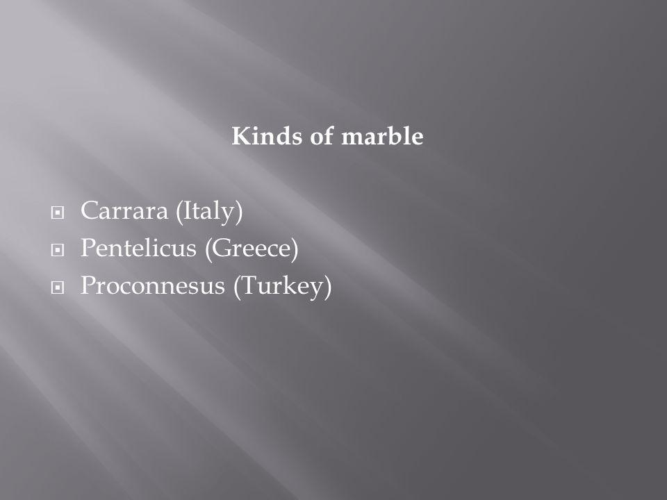 Kinds of marble  Carrara (Italy)  Pentelicus (Greece)  Proconnesus (Turkey)